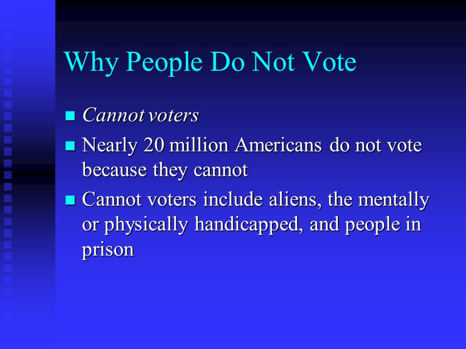 Why People Do Not Vote Cannot voters Cannot voters Nearly 20 million Americans do not vote because they cannot Nearly 20 million Americans do not vote because they cannot Cannot voters include aliens, the mentally or physically handicapped, and people in prison Cannot voters include aliens, the mentally or physically handicapped, and people in prison