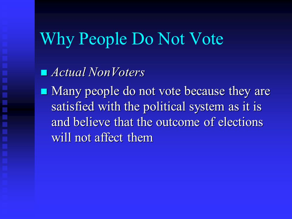 Why People Do Not Vote Actual NonVoters Actual NonVoters Many people do not vote because they are satisfied with the political system as it is and believe that the outcome of elections will not affect them Many people do not vote because they are satisfied with the political system as it is and believe that the outcome of elections will not affect them