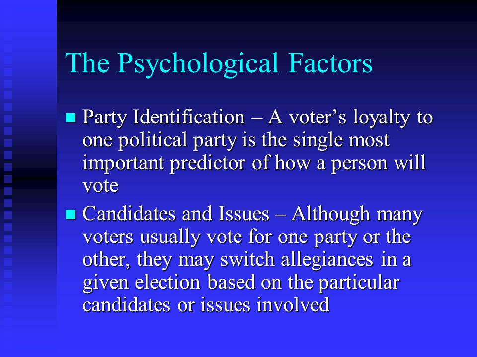 The Psychological Factors Party Identification – A voter's loyalty to one political party is the single most important predictor of how a person will vote Party Identification – A voter's loyalty to one political party is the single most important predictor of how a person will vote Candidates and Issues – Although many voters usually vote for one party or the other, they may switch allegiances in a given election based on the particular candidates or issues involved Candidates and Issues – Although many voters usually vote for one party or the other, they may switch allegiances in a given election based on the particular candidates or issues involved