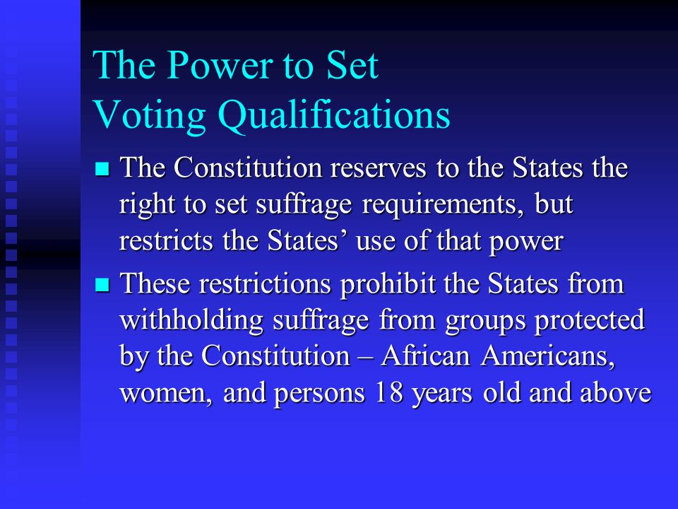 The Power to Set Voting Qualifications The Constitution reserves to the States the right to set suffrage requirements, but restricts the States' use of that power The Constitution reserves to the States the right to set suffrage requirements, but restricts the States' use of that power These restrictions prohibit the States from withholding suffrage from groups protected by the Constitution – African Americans, women, and persons 18 years old and above These restrictions prohibit the States from withholding suffrage from groups protected by the Constitution – African Americans, women, and persons 18 years old and above