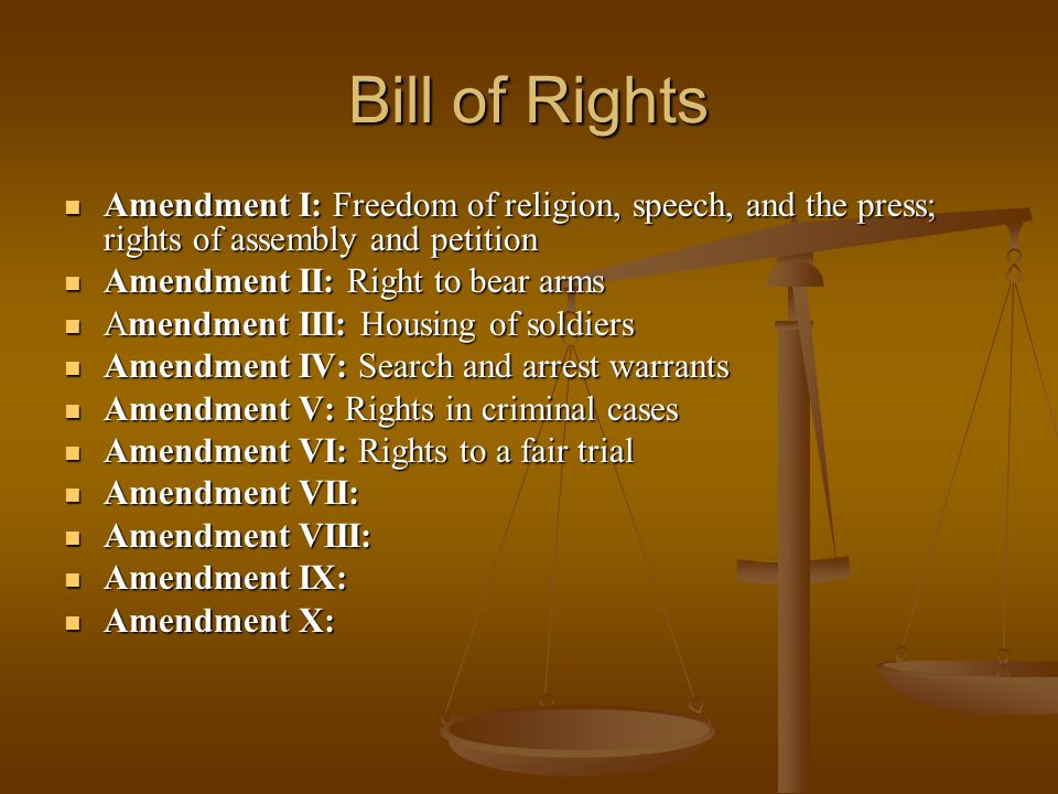 Bill of Rights Amendment I: Freedom of religion, speech, and the press; rights of assembly and petition Amendment I: Freedom of religion, speech, and the press; rights of assembly and petition Amendment II: Right to bear arms Amendment II: Right to bear arms Amendment III: Housing of soldiers Amendment III: Housing of soldiers Amendment IV: Search and arrest warrants Amendment IV: Search and arrest warrants Amendment V: Rights in criminal cases Amendment V: Rights in criminal cases Amendment VI: Rights to a fair trial Amendment VI: Rights to a fair trial Amendment VII: Amendment VII: Amendment VIII: Amendment VIII: Amendment IX: Amendment IX: Amendment X: Amendment X: