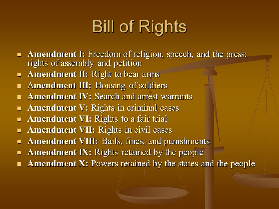Bill of Rights Amendment I: Freedom of religion, speech, and the press; rights of assembly and petition Amendment I: Freedom of religion, speech, and the press; rights of assembly and petition Amendment II: Right to bear arms Amendment II: Right to bear arms Amendment III: Housing of soldiers Amendment III: Housing of soldiers Amendment IV: Search and arrest warrants Amendment IV: Search and arrest warrants Amendment V: Rights in criminal cases Amendment V: Rights in criminal cases Amendment VI: Rights to a fair trial Amendment VI: Rights to a fair trial Amendment VII: Rights in civil cases Amendment VII: Rights in civil cases Amendment VIII: Bails, fines, and punishments Amendment VIII: Bails, fines, and punishments Amendment IX: Rights retained by the people Amendment IX: Rights retained by the people Amendment X: Powers retained by the states and the people Amendment X: Powers retained by the states and the people