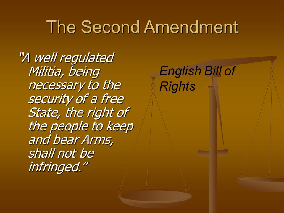 "The Second Amendment ""A well regulated Militia, being necessary to the security of a free State, the right of the people to keep and bear Arms, shall"