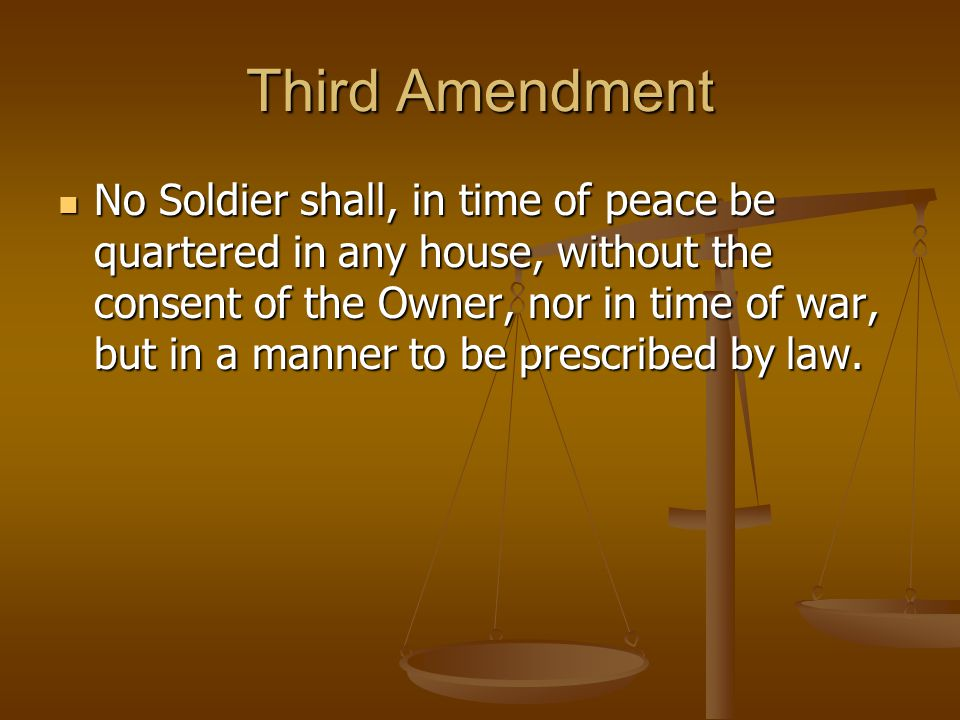 Third Amendment No Soldier shall, in time of peace be quartered in any house, without the consent of the Owner, nor in time of war, but in a manner to be prescribed by law.