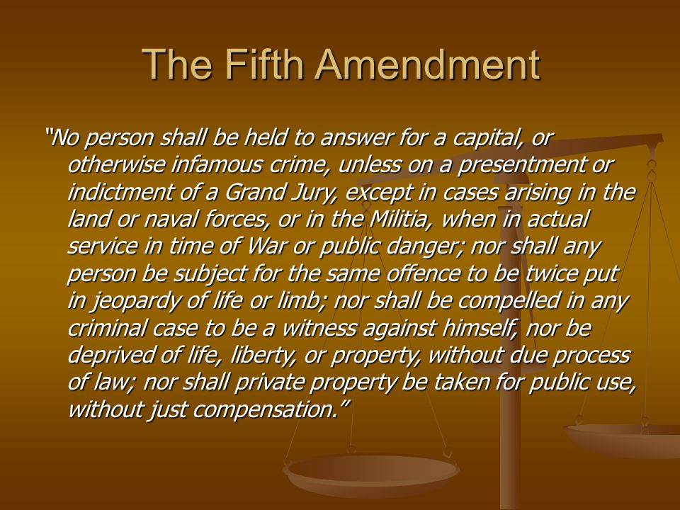 The Fifth Amendment No person shall be held to answer for a capital, or otherwise infamous crime, unless on a presentment or indictment of a Grand Jury, except in cases arising in the land or naval forces, or in the Militia, when in actual service in time of War or public danger; nor shall any person be subject for the same offence to be twice put in jeopardy of life or limb; nor shall be compelled in any criminal case to be a witness against himself, nor be deprived of life, liberty, or property, without due process of law; nor shall private property be taken for public use, without just compensation.