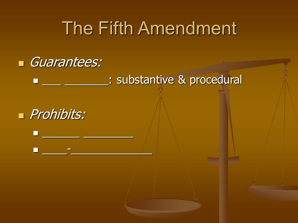 The Fifth Amendment Guarantees: Guarantees: ___ _______: substantive & procedural ___ _______: substantive & procedural Prohibits: Prohibits: ______ ________ ______ ________ ____-_____________ ____-_____________