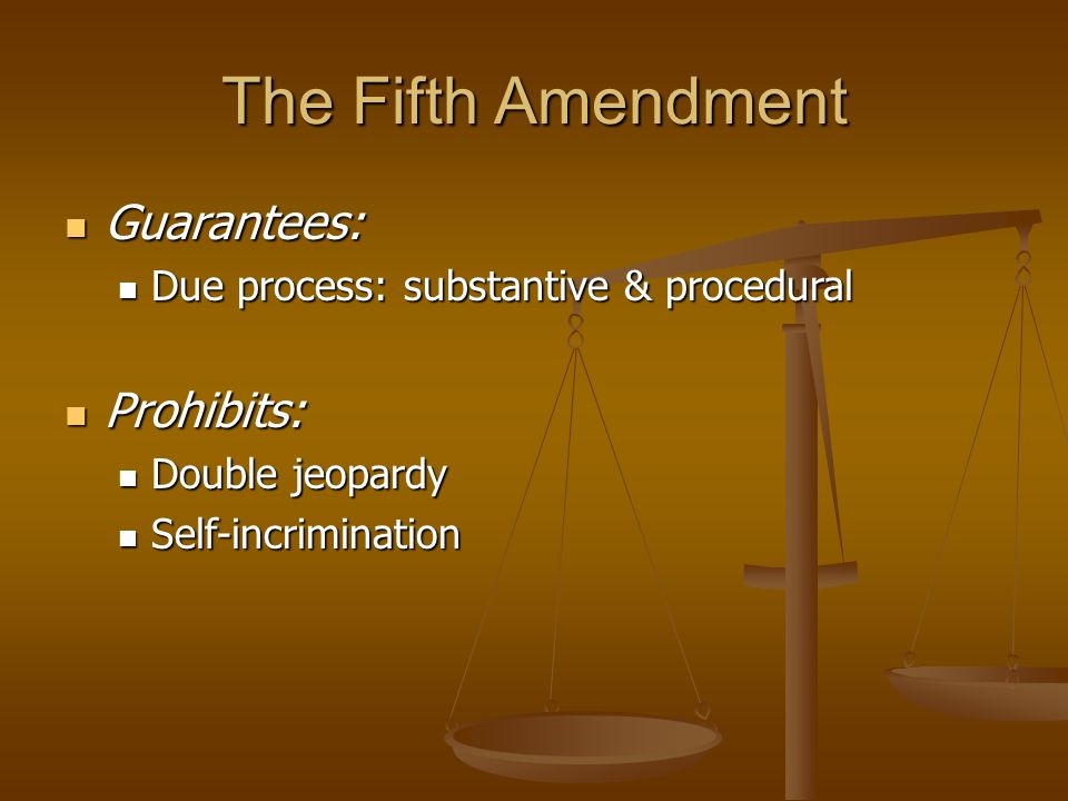The Fifth Amendment Guarantees: Guarantees: Due process: substantive & procedural Due process: substantive & procedural Prohibits: Prohibits: Double j