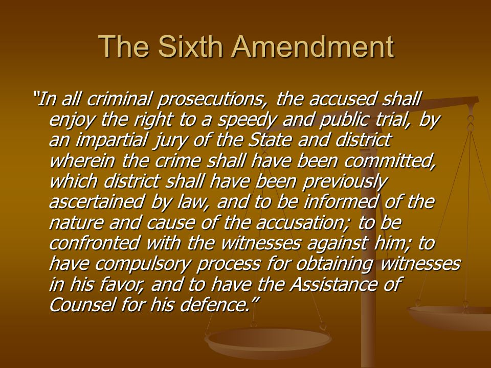 The Sixth Amendment In all criminal prosecutions, the accused shall enjoy the right to a speedy and public trial, by an impartial jury of the State and district wherein the crime shall have been committed, which district shall have been previously ascertained by law, and to be informed of the nature and cause of the accusation; to be confronted with the witnesses against him; to have compulsory process for obtaining witnesses in his favor, and to have the Assistance of Counsel for his defence.