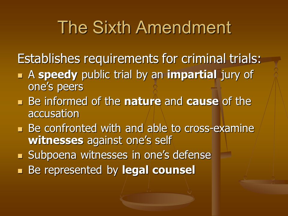 The Sixth Amendment Establishes requirements for criminal trials: A speedy public trial by an impartial jury of one's peers A speedy public trial by a