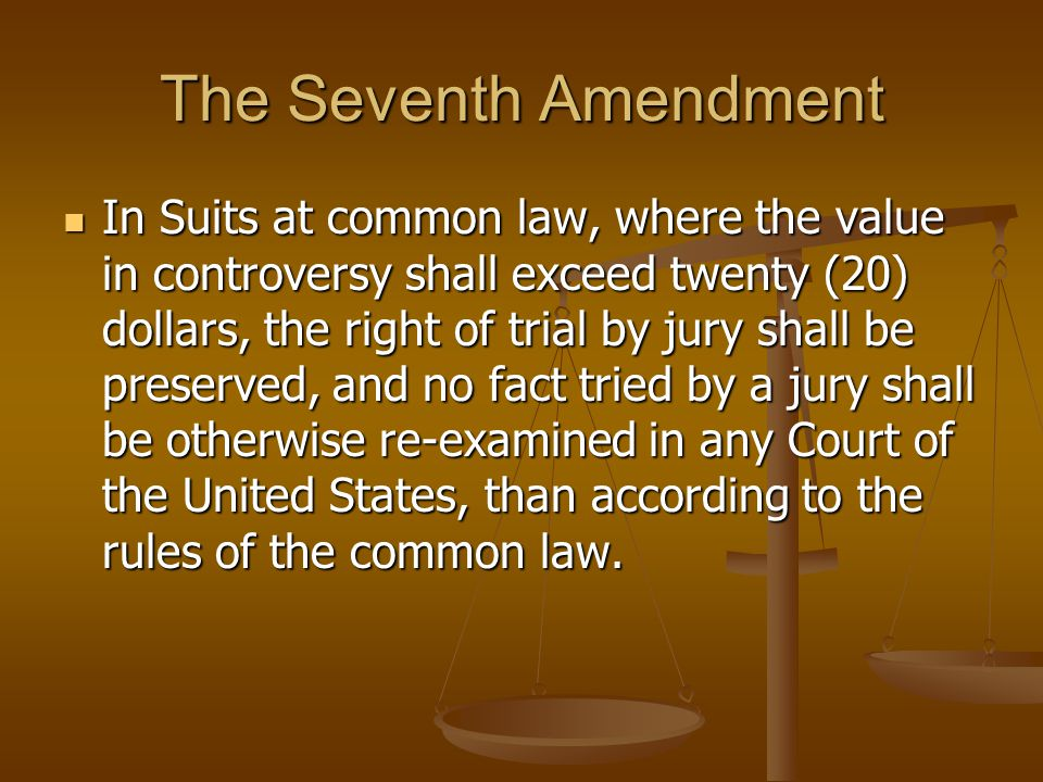 The Seventh Amendment In Suits at common law, where the value in controversy shall exceed twenty (20) dollars, the right of trial by jury shall be preserved, and no fact tried by a jury shall be otherwise re-examined in any Court of the United States, than according to the rules of the common law.