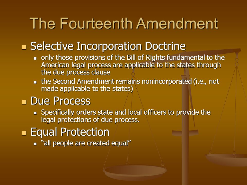 The Fourteenth Amendment Selective Incorporation Doctrine Selective Incorporation Doctrine only those provisions of the Bill of Rights fundamental to the American legal process are applicable to the states through the due process clause only those provisions of the Bill of Rights fundamental to the American legal process are applicable to the states through the due process clause the Second Amendment remains nonincorporated (i.e., not made applicable to the states) the Second Amendment remains nonincorporated (i.e., not made applicable to the states) Due Process Due Process Specifically orders state and local officers to provide the legal protections of due process.