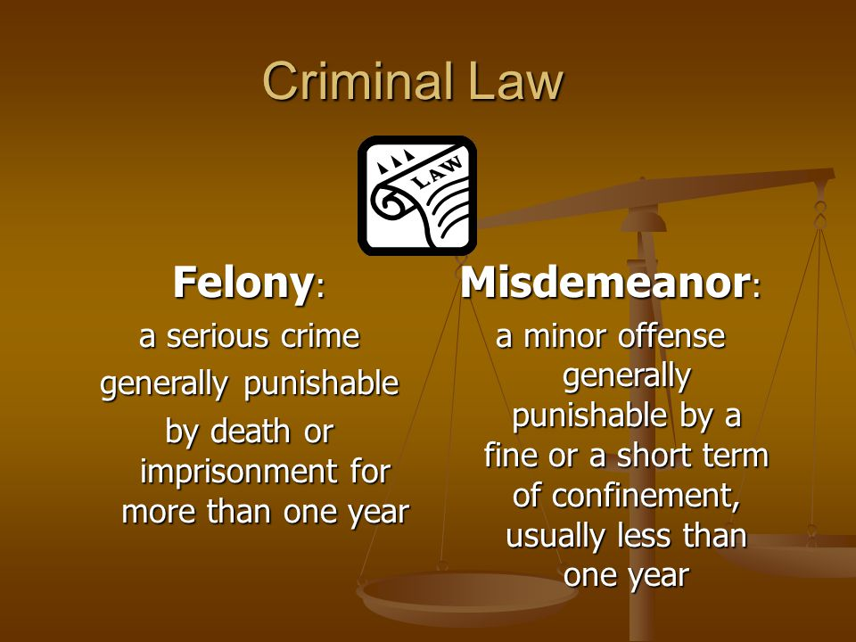 Criminal Law Felony : a serious crime generally punishable by death or imprisonment for more than one year Misdemeanor : a minor offense generally punishable by a fine or a short term of confinement, usually less than one year