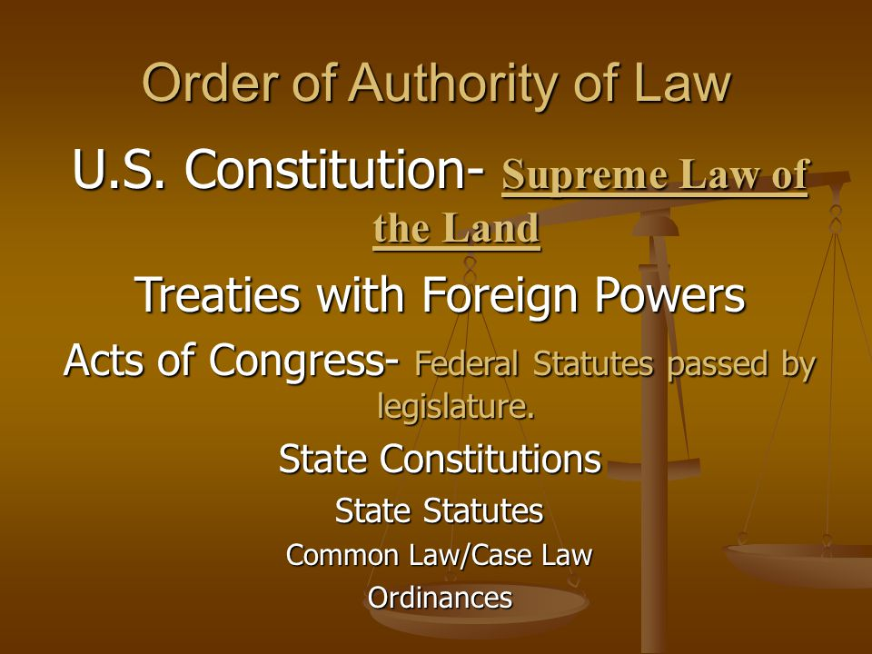 Order of Authority of Law U.S. Constitution- Supreme Law of the Land Treaties with Foreign Powers Acts of Congress- Federal Statutes passed by legisla