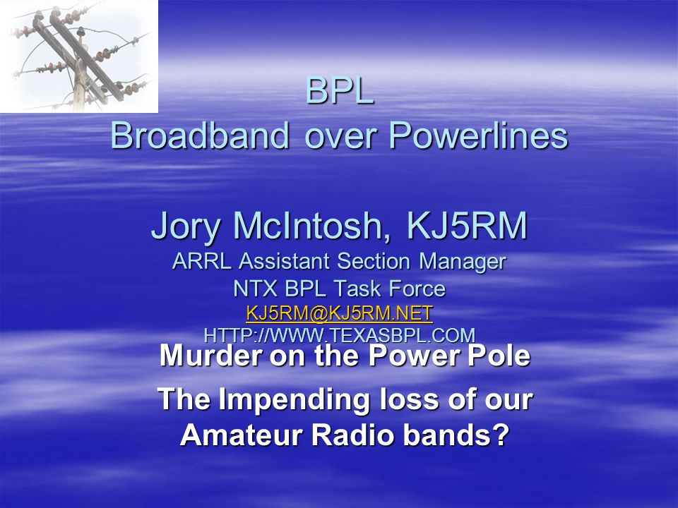 BPL Broadband over Powerlines Jory McIntosh, KJ5RM ARRL Assistant Section Manager NTX BPL Task Force KJ5RM@KJ5RM.NET HTTP://WWW.TEXASBPL.COM KJ5RM@KJ5RM.NET Murder on the Power Pole The Impending loss of our Amateur Radio bands?