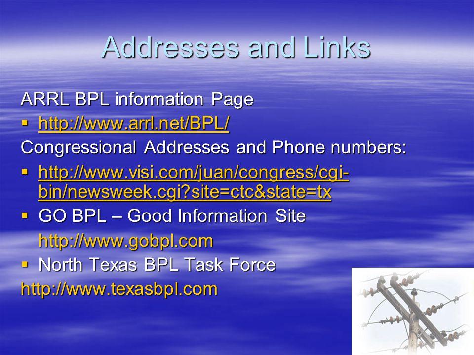 Addresses and Links ARRL BPL information Page  http://www.arrl.net/BPL/ http://www.arrl.net/BPL/ Congressional Addresses and Phone numbers:  http://www.visi.com/juan/congress/cgi- bin/newsweek.cgi?site=ctc&state=tx http://www.visi.com/juan/congress/cgi- bin/newsweek.cgi?site=ctc&state=tx http://www.visi.com/juan/congress/cgi- bin/newsweek.cgi?site=ctc&state=tx  GO BPL – Good Information Site http://www.gobpl.com  North Texas BPL Task Force http://www.texasbpl.com