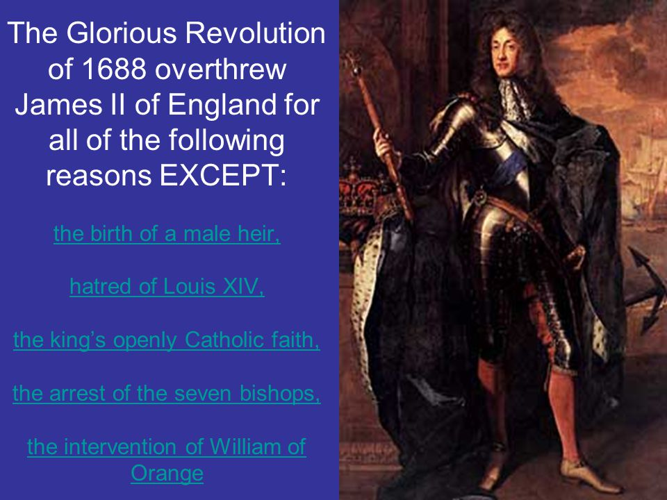 The Glorious Revolution of 1688 overthrew James II of England for all of the following reasons EXCEPT: the birth of a male heir, hatred of Louis XIV,
