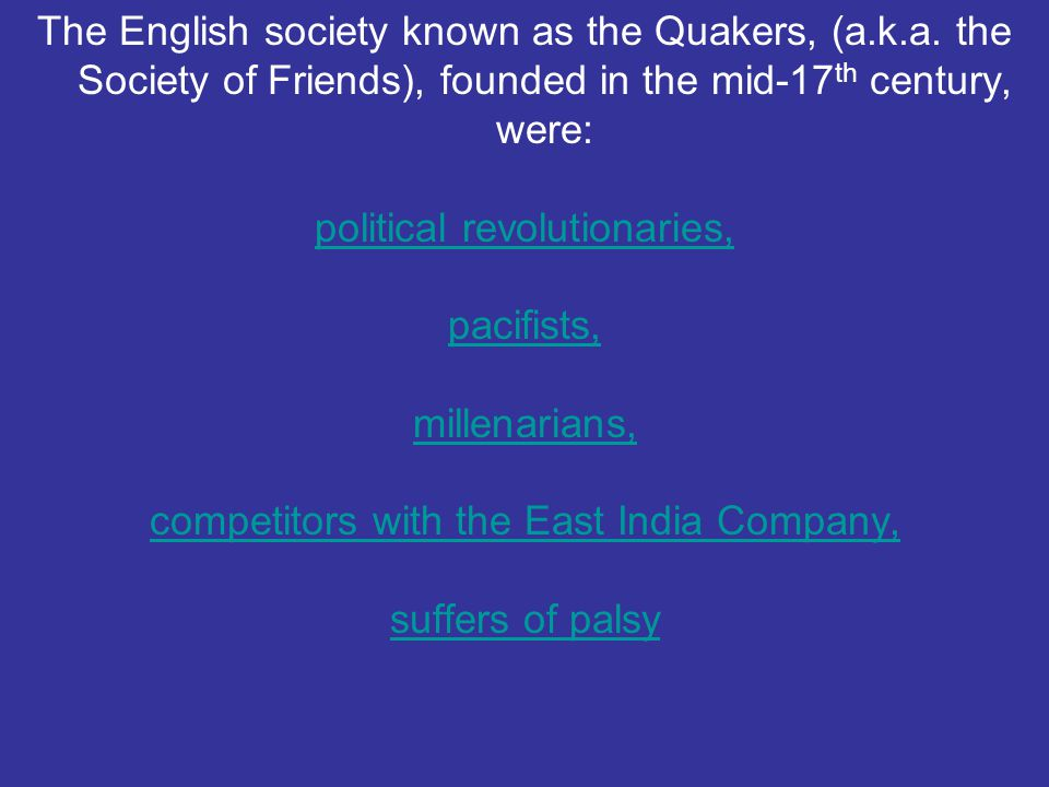 The English society known as the Quakers, (a.k.a. the Society of Friends), founded in the mid-17 th century, were: political revolutionaries, pacifist