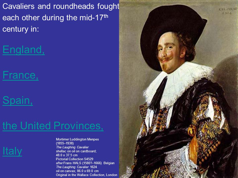 Cavaliers and roundheads fought each other during the mid-17 th century in: England, France, Spain, the United Provinces, Italy Mortimer Luddington Me