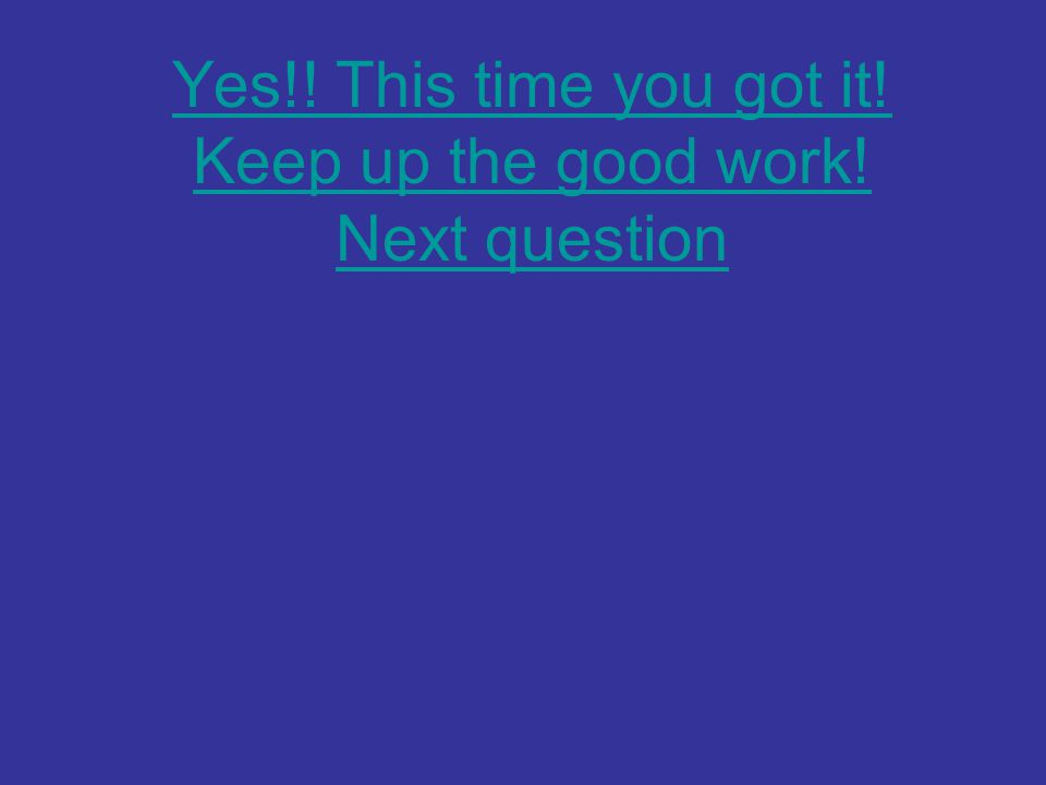 Yes!! This time you got it! Keep up the good work! Next question