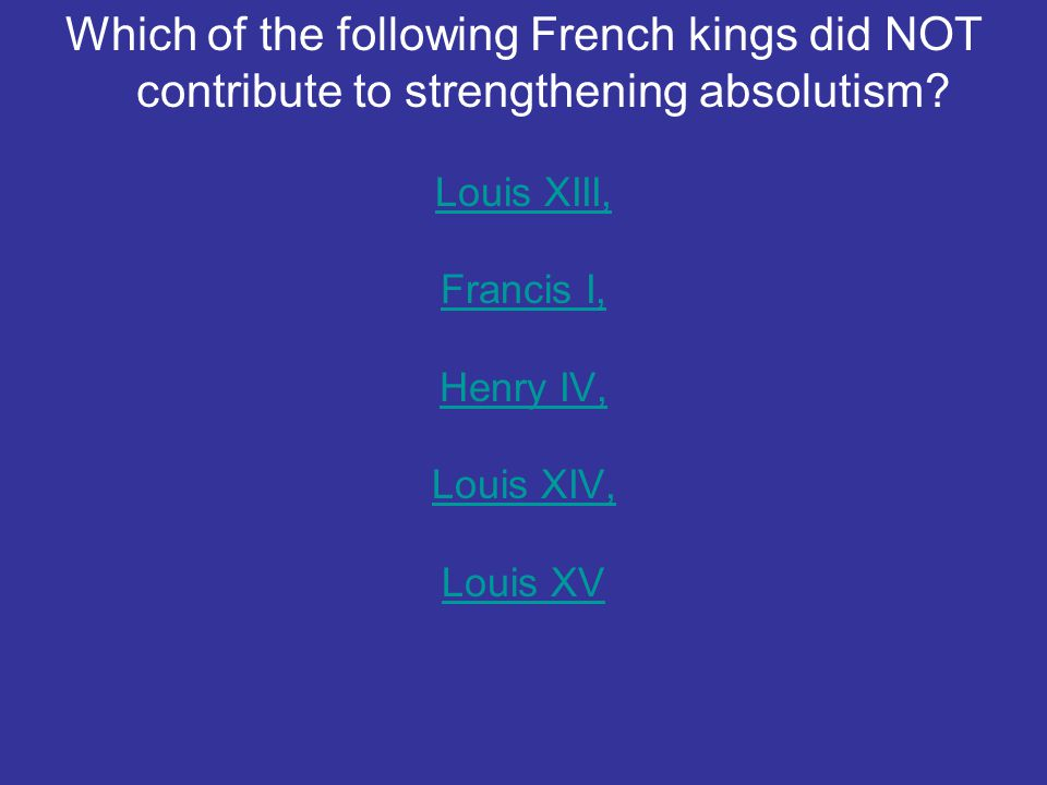 Which of the following French kings did NOT contribute to strengthening absolutism? Louis XIII, Francis I, Henry IV, Louis XIV, Louis XV