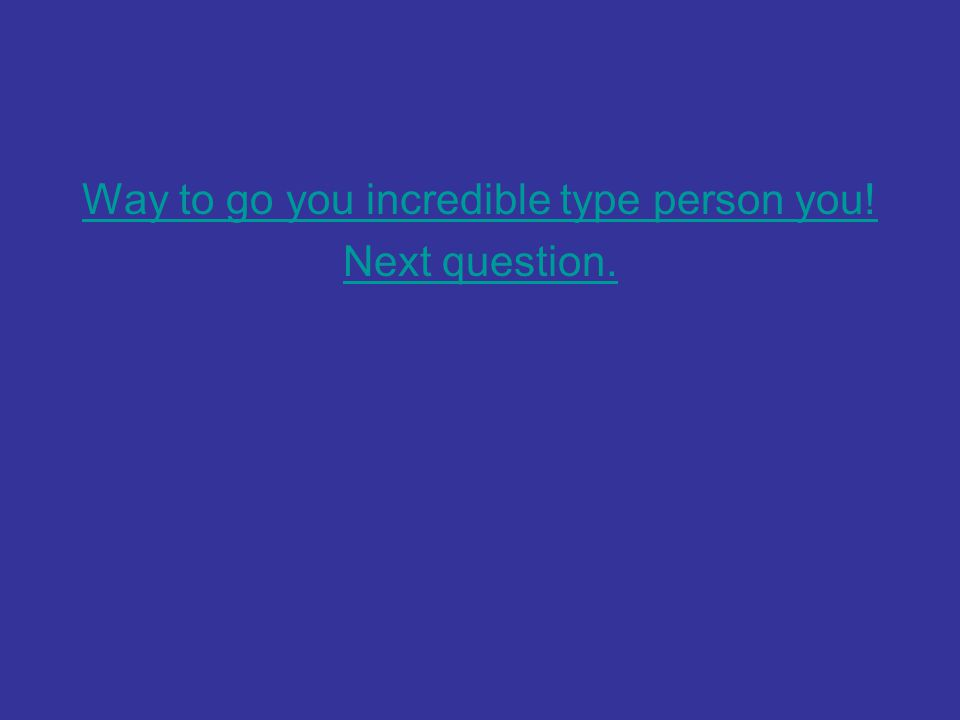 Way to go you incredible type person you! Next question.