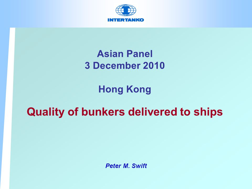 Asian Panel 3 December 2010 Hong Kong Quality of bunkers delivered to ships Peter M. Swift