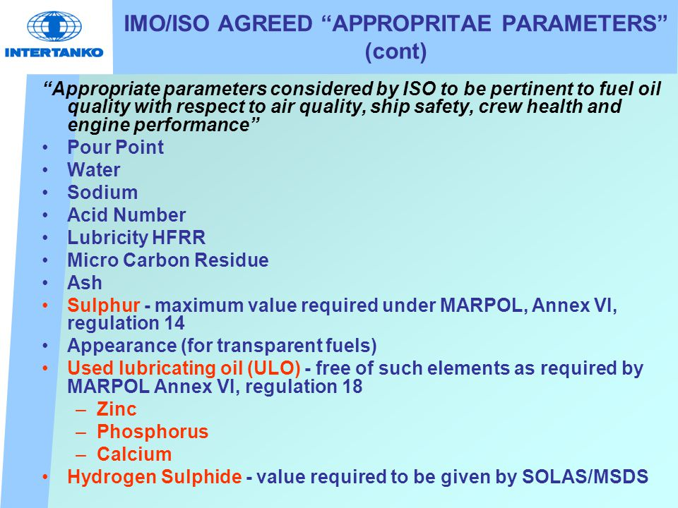 IMO/ISO AGREED APPROPRITAE PARAMETERS (cont) Appropriate parameters considered by ISO to be pertinent to fuel oil quality with respect to air quality, ship safety, crew health and engine performance Pour Point Water Sodium Acid Number Lubricity HFRR Micro Carbon Residue Ash Sulphur - maximum value required under MARPOL, Annex VI, regulation 14 Appearance (for transparent fuels) Used lubricating oil (ULO) - free of such elements as required by MARPOL Annex VI, regulation 18 –Zinc –Phosphorus –Calcium Hydrogen Sulphide - value required to be given by SOLAS/MSDS
