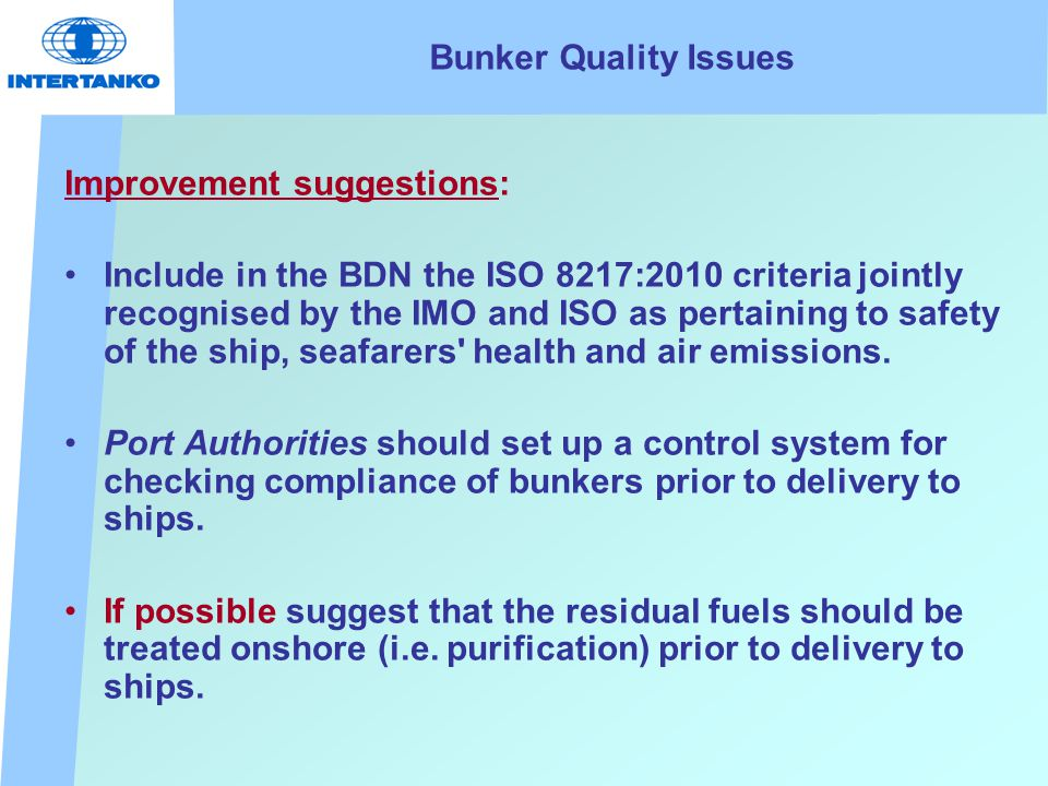 Bunker Quality Issues Improvement suggestions: Include in the BDN the ISO 8217:2010 criteria jointly recognised by the IMO and ISO as pertaining to safety of the ship, seafarers health and air emissions.
