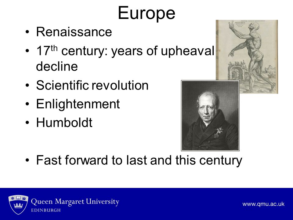 Europe Renaissance 17 th century: years of upheaval and decline Scientific revolution Enlightenment Humboldt Fast forward to last and this century