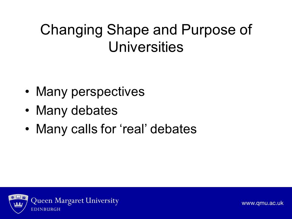 Changing Shape and Purpose of Universities Many perspectives Many debates Many calls for 'real' debates