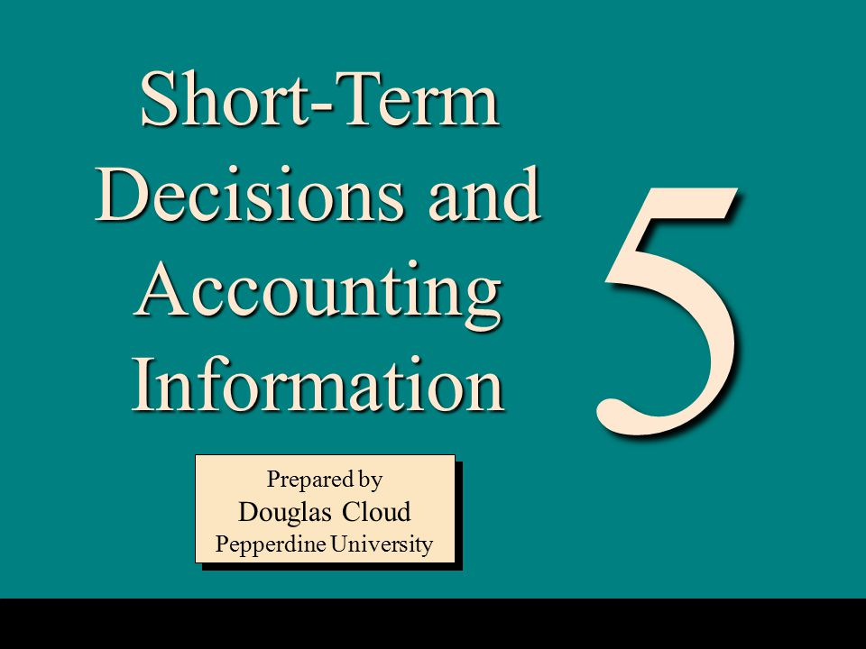 5-1 Short-Term Decisions and Accounting Information Prepared by Douglas Cloud Pepperdine University Prepared by Douglas Cloud Pepperdine University 5