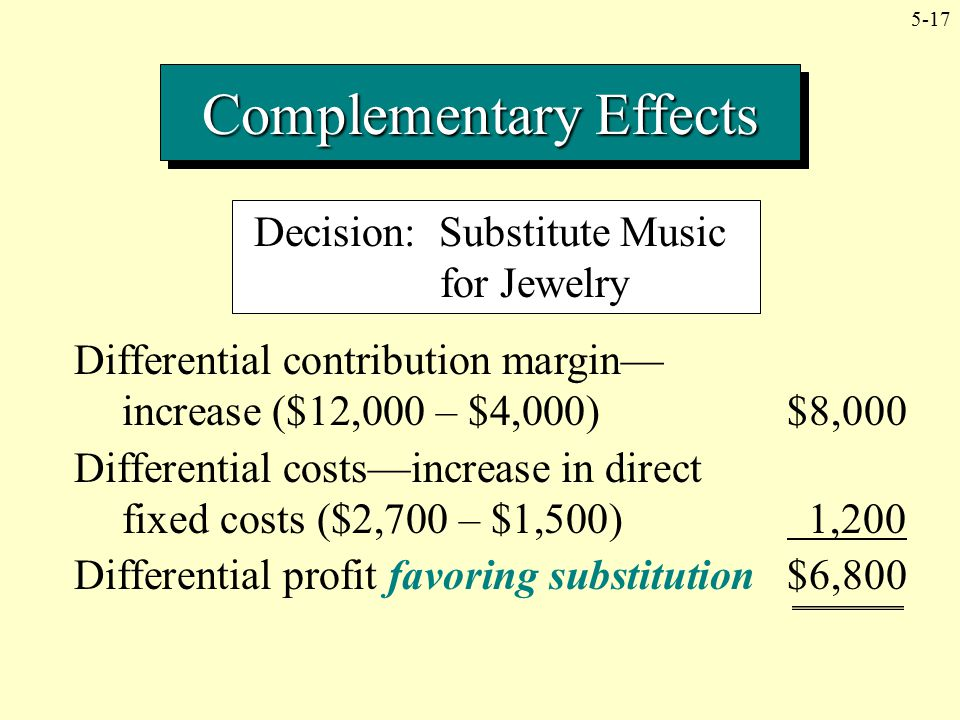 5-17 Complementary Effects Decision: Substitute Music for Jewelry Differential contribution margin— increase ($12,000 – $4,000)$8,000 Differential cos