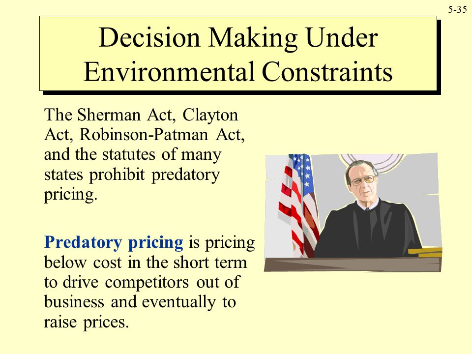 5-35 The Sherman Act, Clayton Act, Robinson-Patman Act, and the statutes of many states prohibit predatory pricing. Predatory pricing is pricing below
