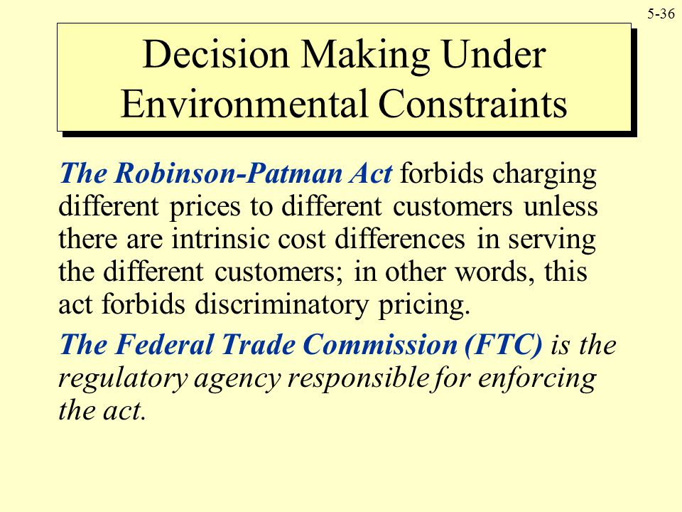 5-36 The Robinson-Patman Act forbids charging different prices to different customers unless there are intrinsic cost differences in serving the diffe