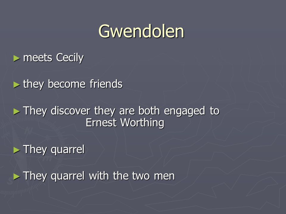 ► meets Cecily ► they become friends ► They discover they are both engaged to Ernest Worthing ► They quarrel ► They quarrel with the two men Gwendolen