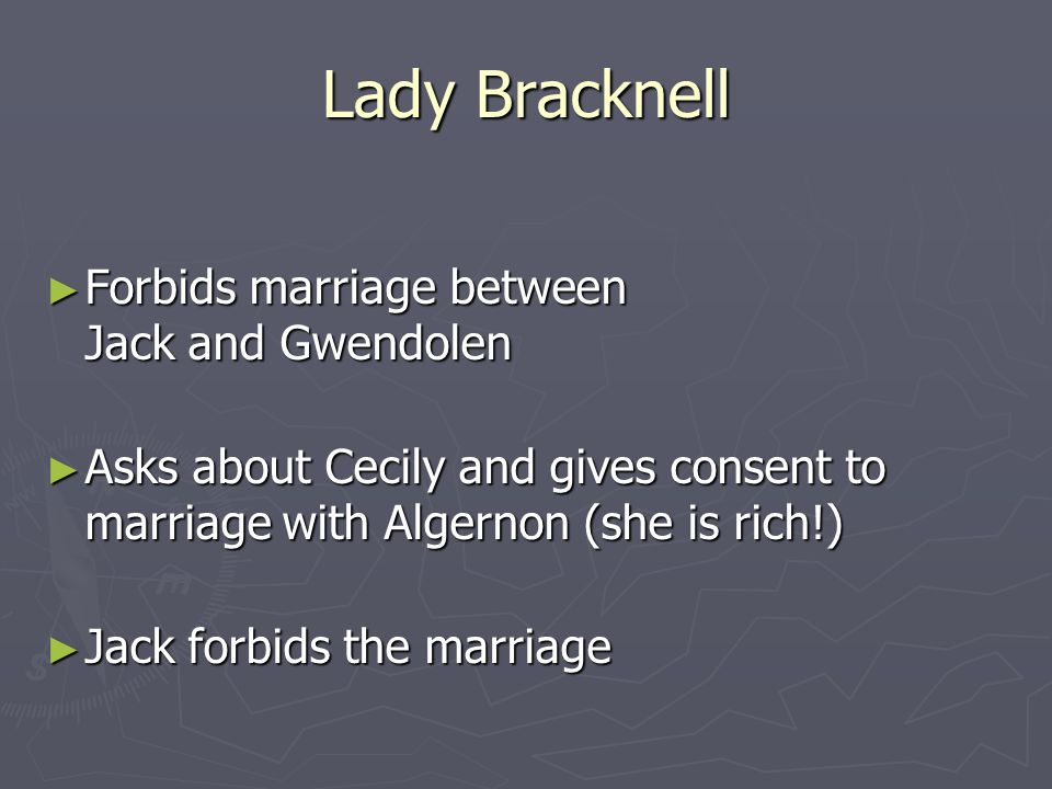 Lady Bracknell ► Forbids marriage between Jack and Gwendolen ► Asks about Cecily and gives consent to marriage with Algernon (she is rich!) ► Jack forbids the marriage
