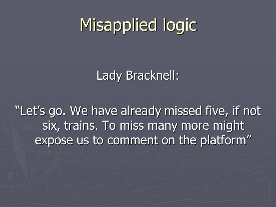 Misapplied logic Lady Bracknell: Let's go. We have already missed five, if not six, trains.