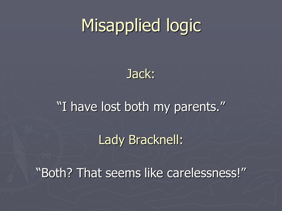 Misapplied logic Jack: I have lost both my parents. Lady Bracknell: Both.