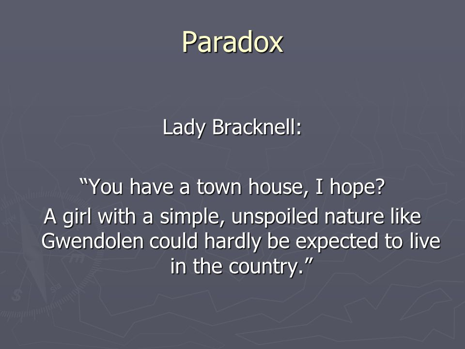 Paradox Lady Bracknell: You have a town house, I hope.