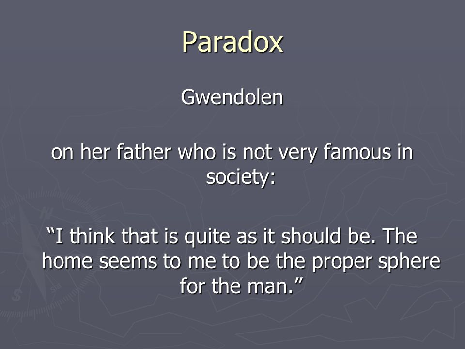 Paradox Gwendolen on her father who is not very famous in society: I think that is quite as it should be.
