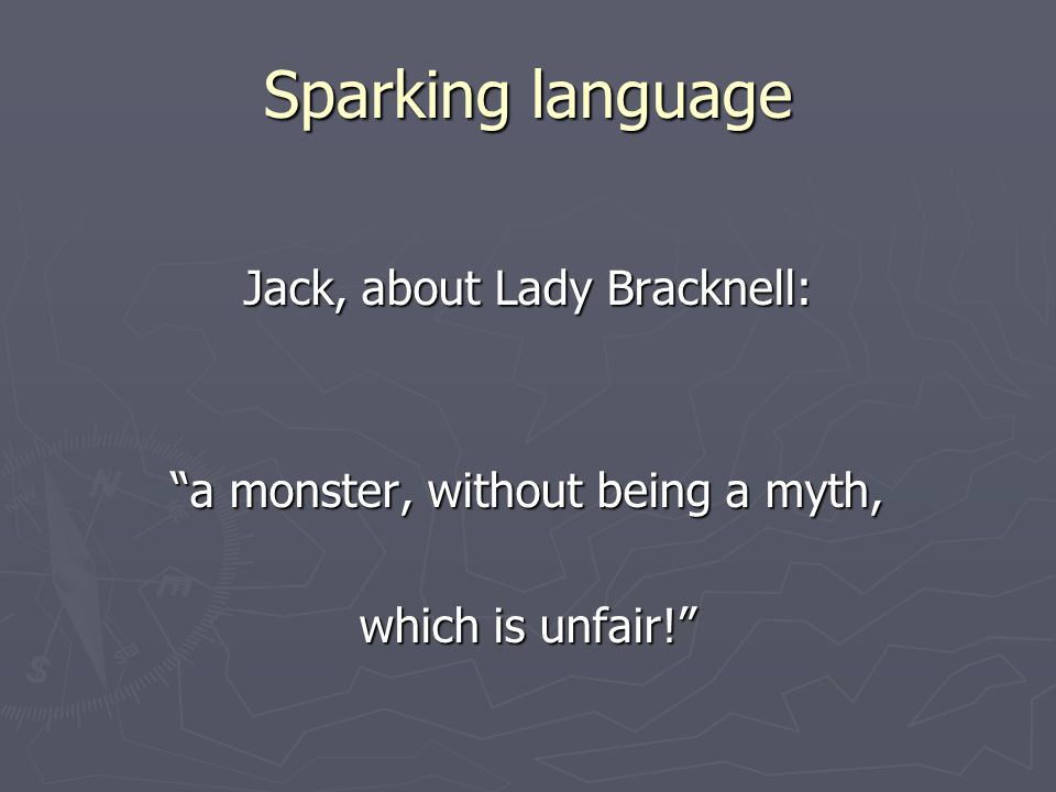 Sparking language Jack, about Lady Bracknell: a monster, without being a myth, which is unfair!