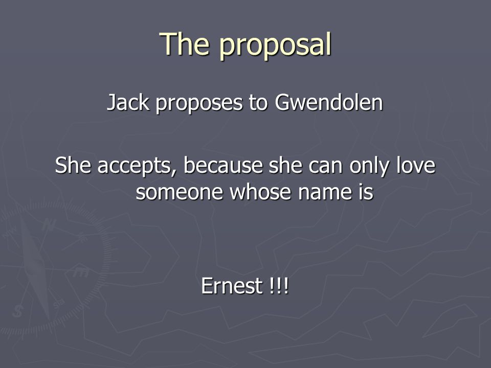 The proposal Jack proposes to Gwendolen She accepts, because she can only love someone whose name is Ernest !!!