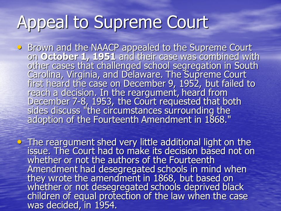 Appeal to Supreme Court Brown and the NAACP appealed to the Supreme Court on October 1, 1951 and their case was combined with other cases that challenged school segregation in South Carolina, Virginia, and Delaware.