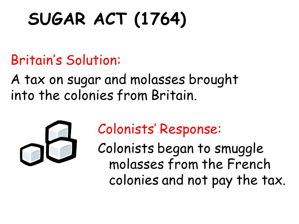 SUGAR ACT (1764) Britain's Solution: A tax on sugar and molasses brought into the colonies from Britain.