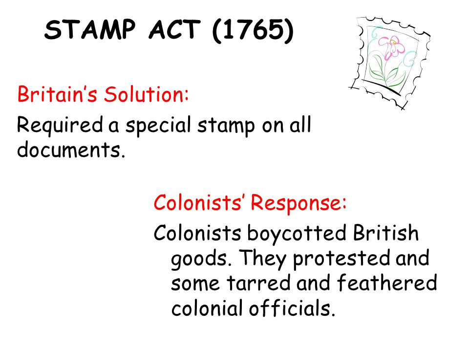 STAMP ACT (1765) Britain's Solution: Required a special stamp on all documents.