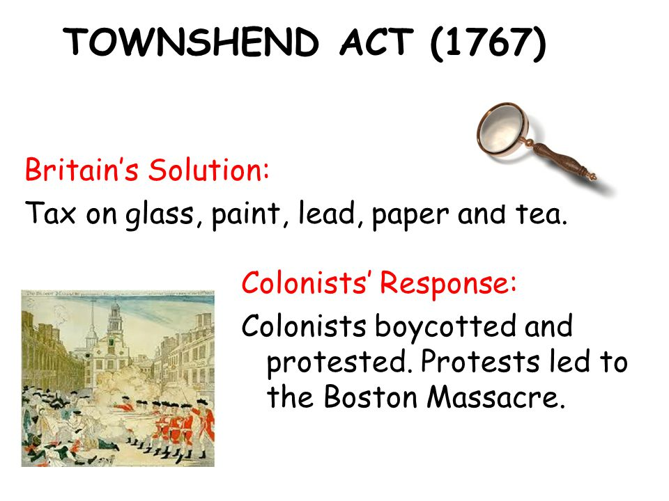 TOWNSHEND ACT (1767) Britain's Solution: Tax on glass, paint, lead, paper and tea.