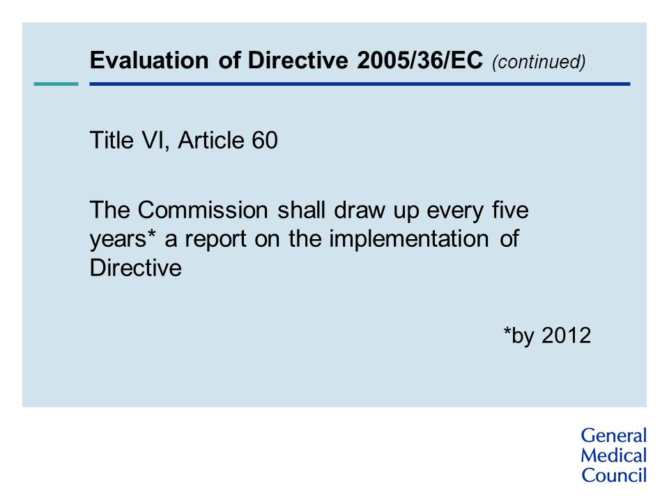 Evaluation of Directive 2005/36/EC (continued) Title VI, Article 60 The Commission shall draw up every five years* a report on the implementation of Directive *by 2012