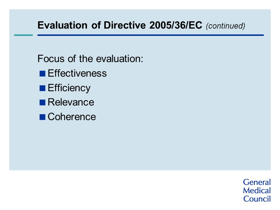 Evaluation of Directive 2005/36/EC (continued) Focus of the evaluation:  Effectiveness  Efficiency  Relevance  Coherence