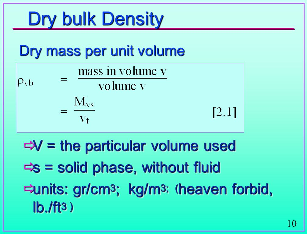 10 Dry bulk Density Dry mass per unit volume  V = the particular volume used  s = solid phase, without fluid  units: gr/cm 3 ; kg/m 3; ( heaven for