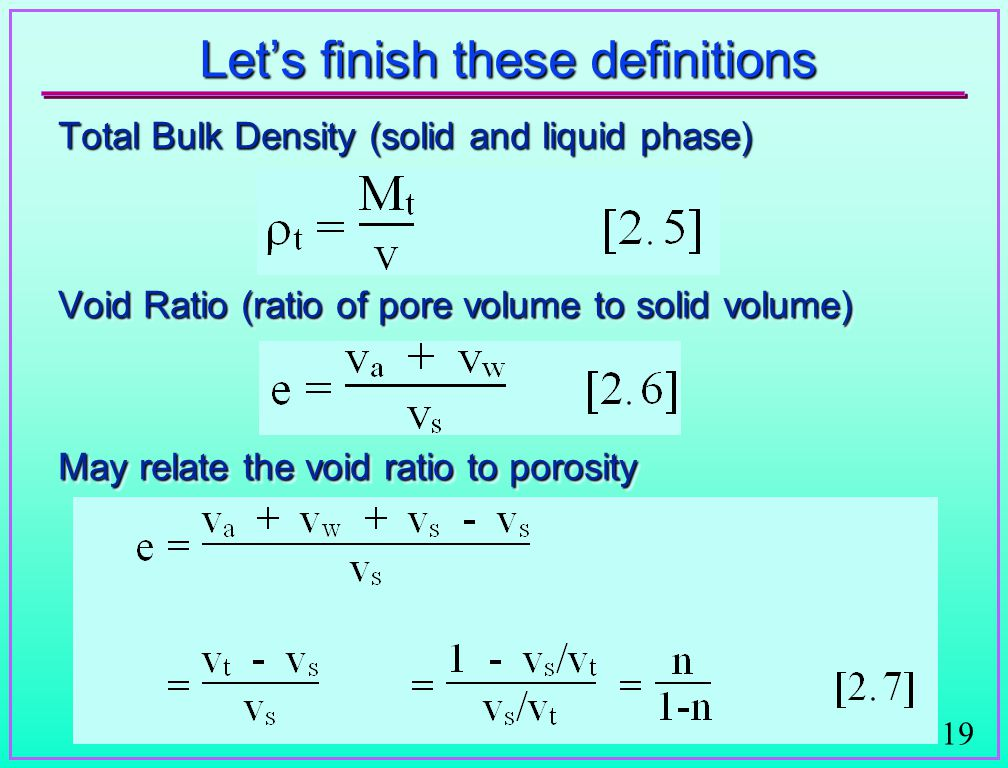 19 Let's finish these definitions Total Bulk Density (solid and liquid phase) Void Ratio (ratio of pore volume to solid volume) May relate the void ratio to porosity Total Bulk Density (solid and liquid phase) Void Ratio (ratio of pore volume to solid volume) May relate the void ratio to porosity